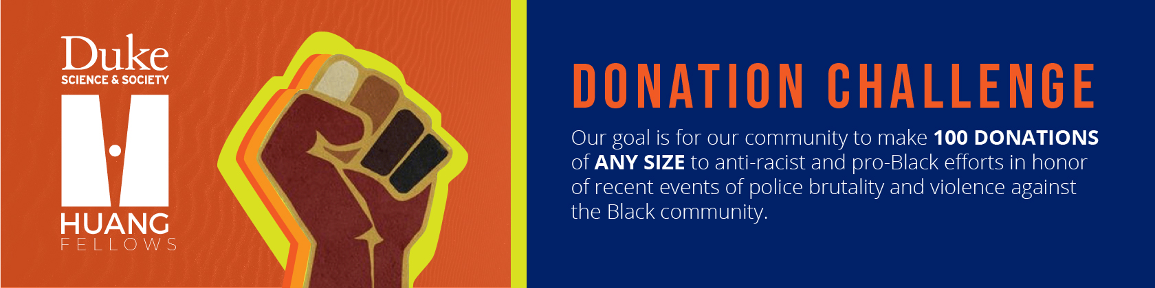 Huang Fellow Donation Challenge: Our goal is for our community to make 100 donations of any size to anti-racist and pro-Black efforts in honor of recent events