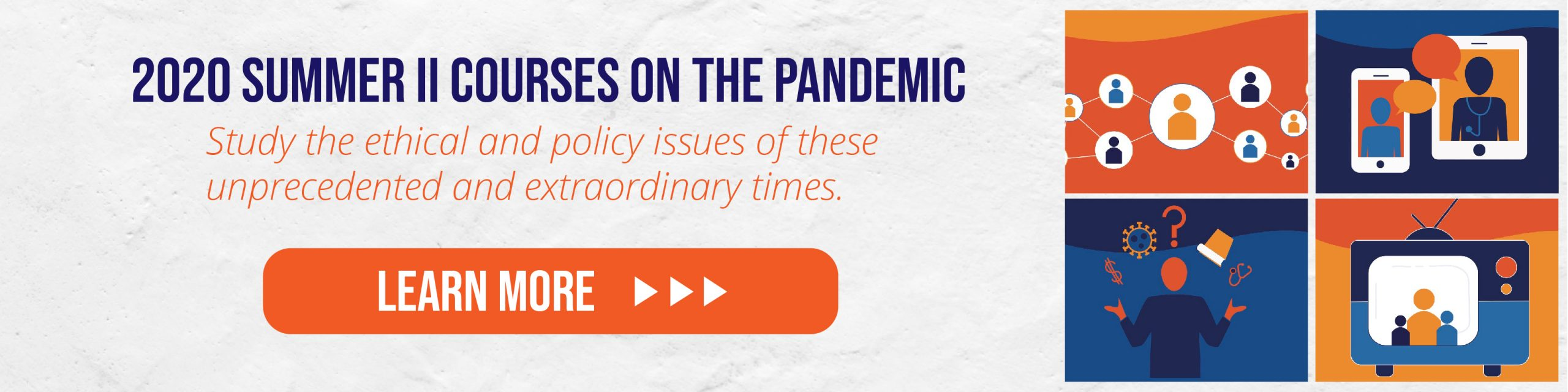 2020 Summer II Courses on the Pandemic: Study the Ethical and Policy Issues of these unprecedented and extraordinary times.