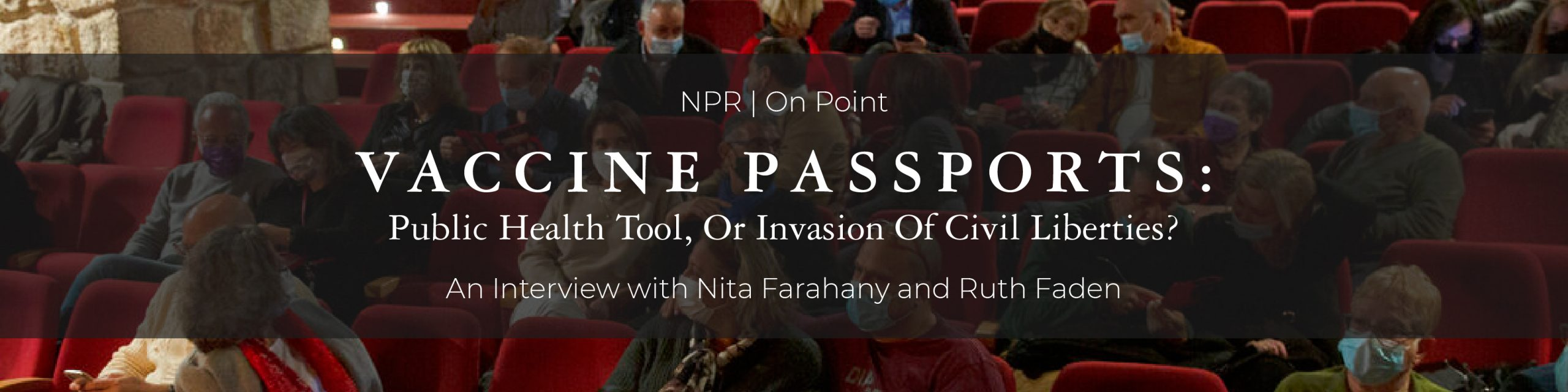 NPR On Point: Vaccine Passports - Public Health Tool, or Invasion of Civil Liberties, an interview with Nita Farahany and Ruth Faden